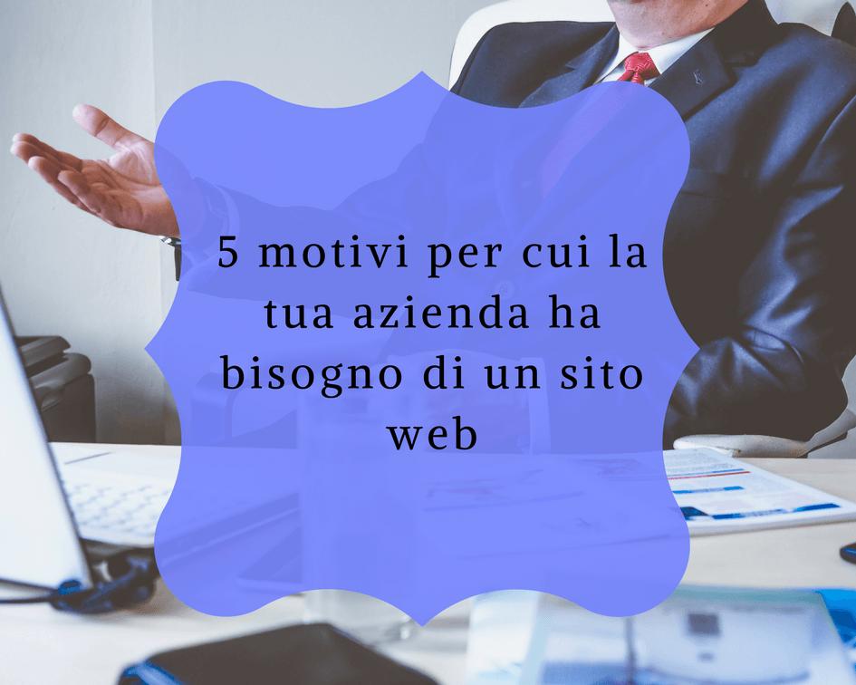 5 motivi per cui la tua azienda ha bisogno di un sito web